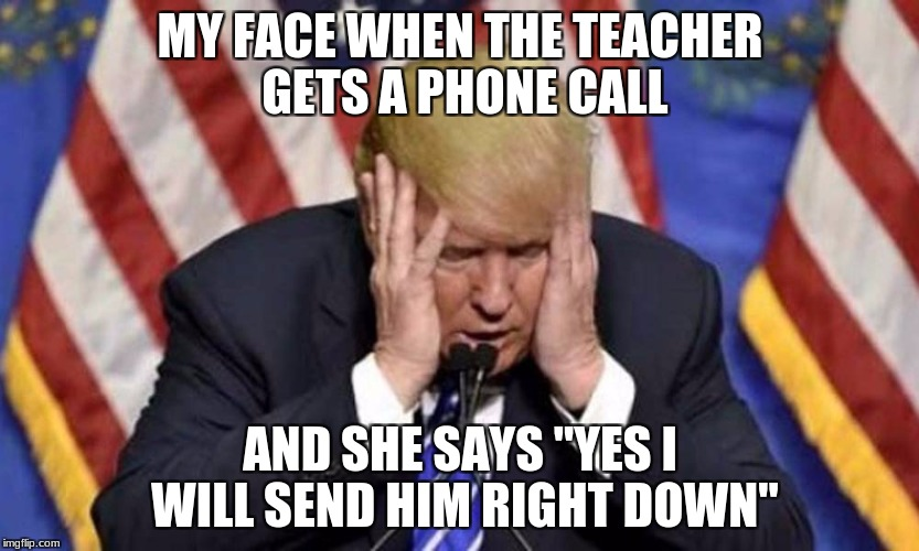 "MY FACE WHEN THE TEACHER GETS A PHONE CALL AND SHE SAYS ""YES I WILL SEND HIM RIGHT DOWN"" 