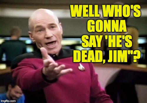 "Picard Wtf Meme | WELL WHO'S GONNA SAY 'HE'S DEAD, JIM""? 