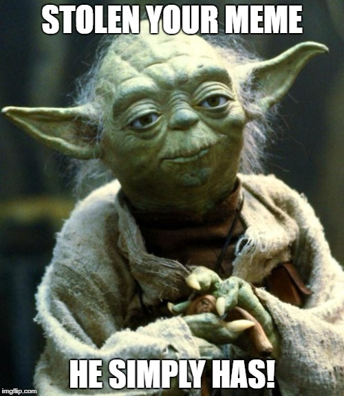 Star Wars Yoda Meme | STOLEN YOUR MEME HE SIMPLY HAS! | image tagged in memes,star wars yoda | made w/ Imgflip meme maker