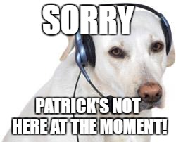SORRY PATRICK'S NOT HERE AT THE MOMENT! | made w/ Imgflip meme maker