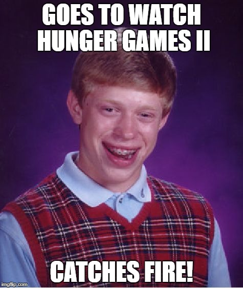 Shout out to JamEpiX for the inspiration... | GOES TO WATCH HUNGER GAMES II CATCHES FIRE! | image tagged in memes,bad luck brian,hunger games | made w/ Imgflip meme maker