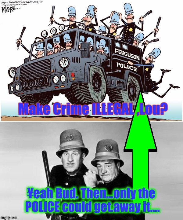 Make Crime ILLEGAL ,Lou? ¥eah Bud. Then...only the POLICE could get.away it.... | made w/ Imgflip meme maker