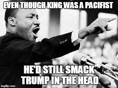MLK | EVEN THOUGH KING WAS A PACIFIST HE'D STILL SMACK TRUMP IN THE HEAD | image tagged in mlk | made w/ Imgflip meme maker