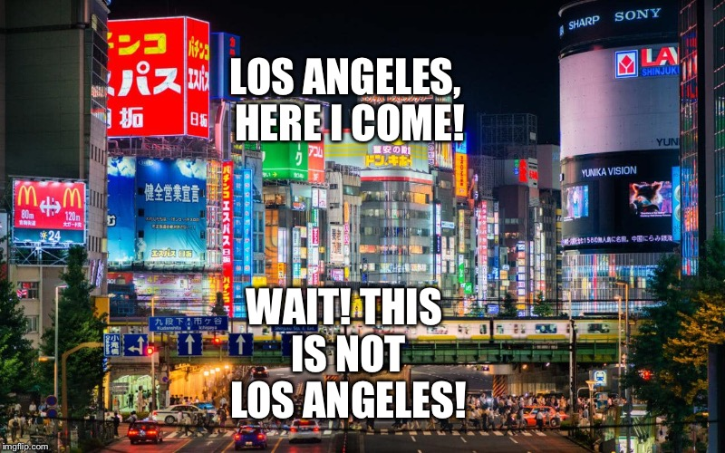The Funny Travel with confusion between Los Angeles and Tokyo | LOS ANGELES, HERE I COME! WAIT! THIS IS NOT LOS ANGELES! | image tagged in funny memes | made w/ Imgflip meme maker