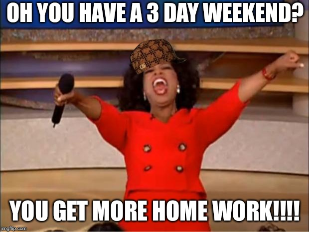 Math teacher | OH YOU HAVE A 3 DAY WEEKEND? YOU GET MORE HOME WORK!!!! | image tagged in memes,oprah you get a,scumbag,school,math,math teacher | made w/ Imgflip meme maker