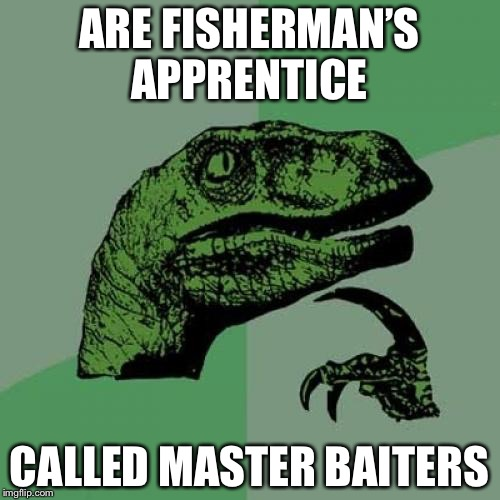 Philosoraptor Meme | ARE FISHERMAN'S APPRENTICE CALLED MASTER BAITERS | image tagged in memes,philosoraptor | made w/ Imgflip meme maker