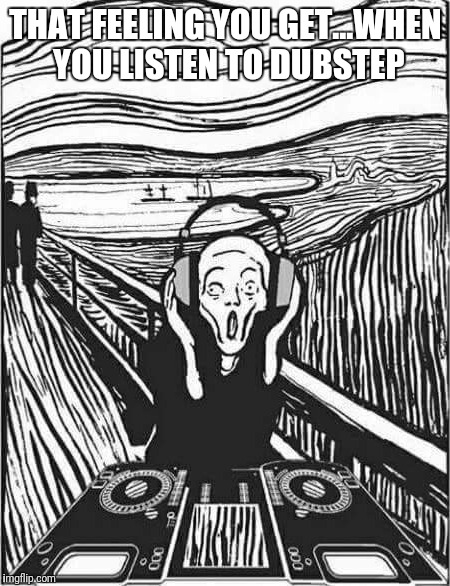 THAT FEELING YOU GET...WHEN YOU LISTEN TO DUBSTEP | image tagged in dubstep | made w/ Imgflip meme maker