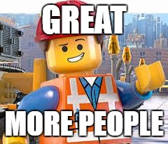 Lego Movie Emmet | GREAT MORE PEOPLE | image tagged in lego movie emmet | made w/ Imgflip meme maker