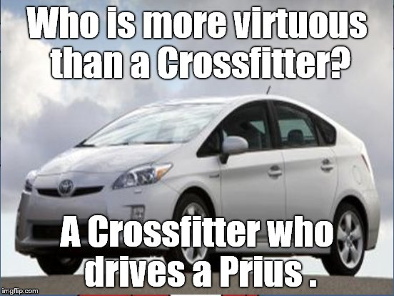 Almost everyone believes that they are on the path of virtue. Most of us want to dress &/or drive they part. |  Who is more virtuous than a Crossfitter? A Crossfitter who drives a Prius . | image tagged in prius,crossfit,virtue,righteousness,prius drivers,douglie | made w/ Imgflip meme maker