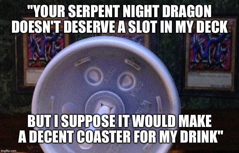 "4kids gold | ""YOUR SERPENT NIGHT DRAGON DOESN'T DESERVE A SLOT IN MY DECK BUT I SUPPOSE IT WOULD MAKE A DECENT COASTER FOR MY DRINK"" 