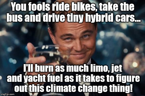 Leonardo Dicaprio Cheers Meme | You fools ride bikes, take the bus and drive tiny hybrid cars... I'll burn as much limo, jet and yacht fuel as it takes to figure out this c | image tagged in memes,leonardo dicaprio cheers | made w/ Imgflip meme maker