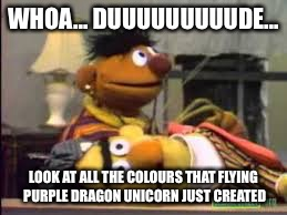 WHOA... DUUUUUUUUUDE... LOOK AT ALL THE COLOURS THAT FLYING PURPLE DRAGON UNICORN JUST CREATED | image tagged in dead ernie | made w/ Imgflip meme maker