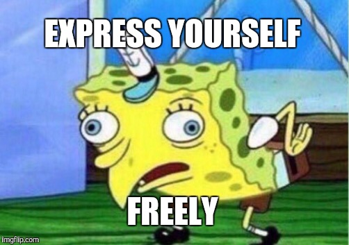 Mocking Spongebob Meme | EXPRESS YOURSELF FREELY | image tagged in memes,mocking spongebob | made w/ Imgflip meme maker