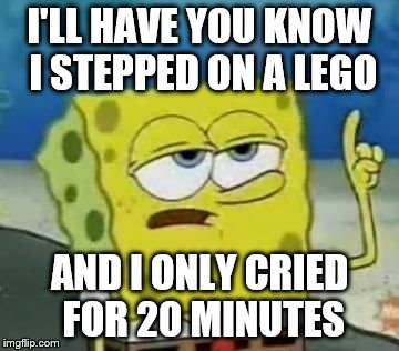 I'll Have You Know Spongebob |  I'LL HAVE YOU KNOW I STEPPED ON A LEGO; AND I ONLY CRIED FOR 20 MINUTES | image tagged in memes,ill have you know spongebob | made w/ Imgflip meme maker