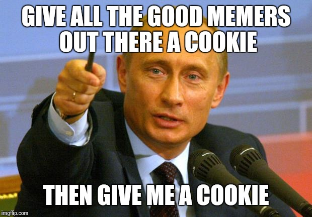 Good Guy Putin Meme | GIVE ALL THE GOOD MEMERS OUT THERE A COOKIE THEN GIVE ME A COOKIE | image tagged in memes,good guy putin | made w/ Imgflip meme maker