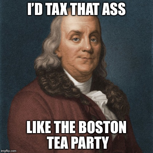 Ben Franklin | I'D TAX THAT ASS LIKE THE BOSTON TEA PARTY | image tagged in ben franklin | made w/ Imgflip meme maker