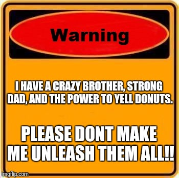 Warning Sign Meme | I HAVE A CRAZY BROTHER, STRONG DAD, AND THE POWER TO YELL DONUTS. PLEASE DONT MAKE ME UNLEASH THEM ALL!! | image tagged in memes,warning sign | made w/ Imgflip meme maker