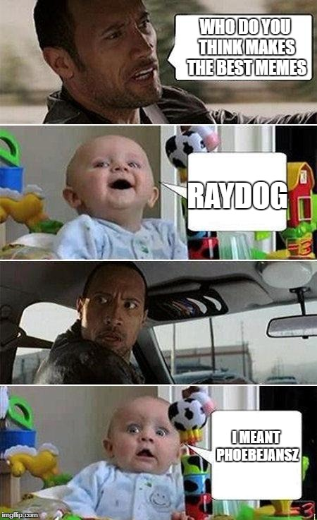 THE ROCK DRIVING BABY | WHO DO YOU THINK MAKES THE BEST MEMES RAYDOG I MEANT PHOEBEJANSZ | image tagged in the rock driving baby,meme,memes,funny,imgflip | made w/ Imgflip meme maker