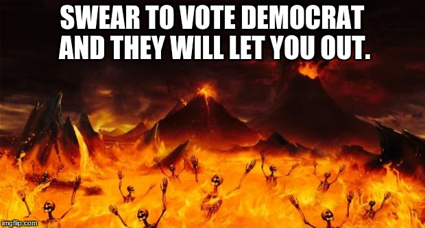 Hell | SWEAR TO VOTE DEMOCRAT AND THEY WILL LET YOU OUT. | image tagged in hell | made w/ Imgflip meme maker