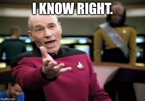 Picard Wtf Meme | I KNOW RIGHT. | image tagged in memes,picard wtf | made w/ Imgflip meme maker