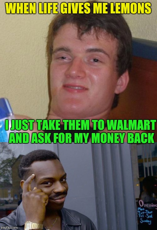 Philosoraptor's Teacher ? | WHEN LIFE GIVES ME LEMONS I JUST TAKE THEM TO WALMART AND ASK FOR MY MONEY BACK | image tagged in memes,10 guy | made w/ Imgflip meme maker