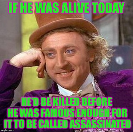 Creepy Condescending Wonka Meme | IF HE WAS ALIVE TODAY HE'D BE KILLED BEFORE HE WAS FAMOUS ENOUGH FOR IT TO BE CALLED ASSASSINATED | image tagged in memes,creepy condescending wonka | made w/ Imgflip meme maker