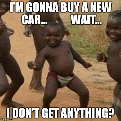 Third World Success Kid Meme | I'M GONNA BUY A NEW CAR...           WAIT... I DON'T GET ANYTHING? | image tagged in memes,third world success kid | made w/ Imgflip meme maker