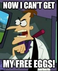 NOW I CAN'T GET MY FREE EGGS! | made w/ Imgflip meme maker