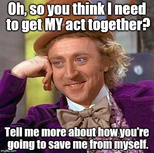 Some people have nothing better to do. | Oh, so you think I need to get MY act together? Tell me more about how you're going to save me from myself. | image tagged in memes,creepy condescending wonka,arrogance,control freaks | made w/ Imgflip meme maker