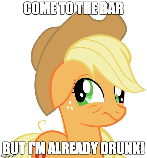 Drunk/sleepy Applejack | COME TO THE BAR BUT I'M ALREADY DRUNK! | image tagged in drunk/sleepy applejack | made w/ Imgflip meme maker