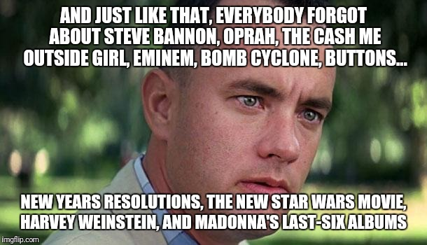 Forest Gump | AND JUST LIKE THAT, EVERYBODY FORGOT ABOUT STEVE BANNON, OPRAH, THE CASH ME OUTSIDE GIRL, EMINEM, BOMB CYCLONE, BUTTONS... NEW YEARS RESOLUT | image tagged in forest gump | made w/ Imgflip meme maker