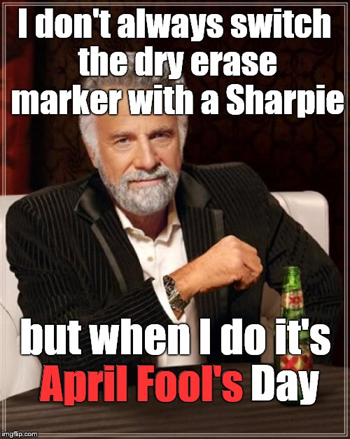 The Most Interesting Man In The World is not above an occasional prank. | I don't always switch the dry erase marker with a Sharpie but when I do it's April Fool's Day April Fool's | image tagged in the most interesting man in the world,april fools,dry erase,sharpie,that's not funny,douglie | made w/ Imgflip meme maker