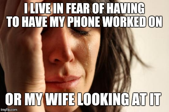 First World Problems Meme | I LIVE IN FEAR OF HAVING TO HAVE MY PHONE WORKED ON OR MY WIFE LOOKING AT IT | image tagged in memes,first world problems | made w/ Imgflip meme maker
