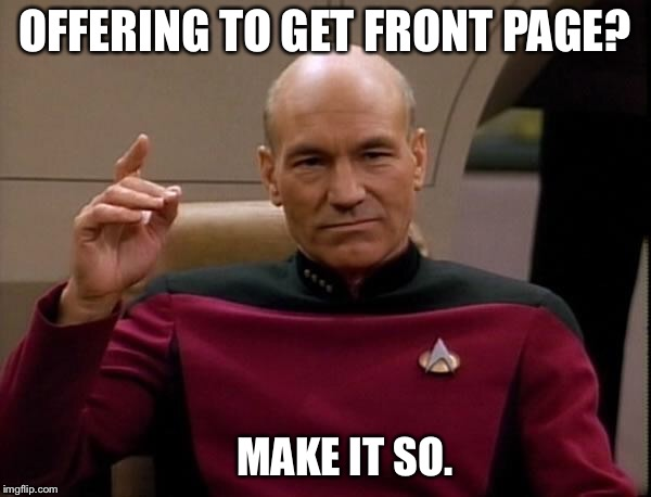 Let's make it so! | OFFERING TO GET FRONT PAGE? MAKE IT SO. | image tagged in picard make it so | made w/ Imgflip meme maker
