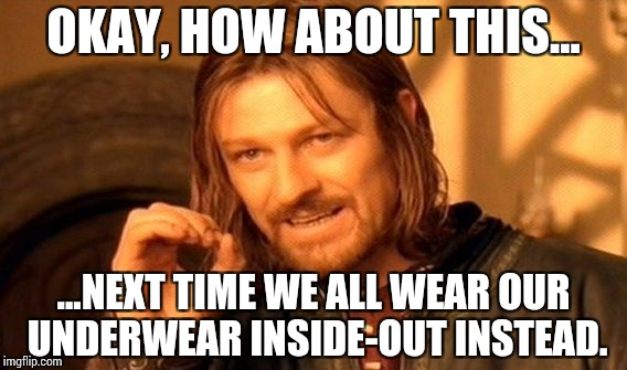 One Does Not Simply Meme | OKAY, HOW ABOUT THIS... ...NEXT TIME WE ALL WEAR OUR UNDERWEAR INSIDE-OUT INSTEAD. | image tagged in memes,one does not simply | made w/ Imgflip meme maker