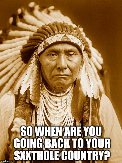 Native American Chief | SO WHEN ARE YOU GOING BACK TO YOUR SXXTHOLE COUNTRY? | image tagged in shithole country,trump,donald trump is an idiot,racism,racist | made w/ Imgflip meme maker