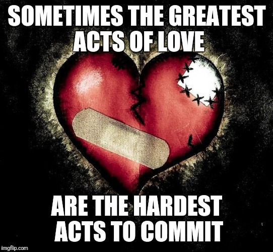 Broken heart | SOMETIMES THE GREATEST ACTS OF LOVE ARE THE HARDEST ACTS TO COMMIT | image tagged in broken heart | made w/ Imgflip meme maker