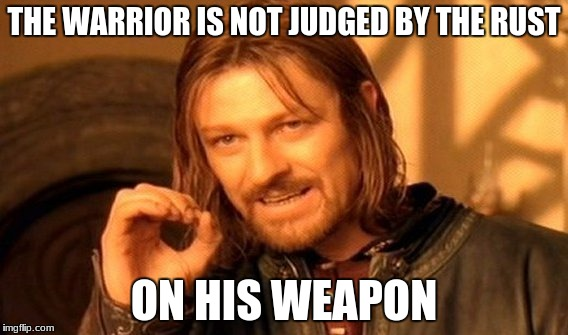 One Does Not Simply Meme | THE WARRIOR IS NOT JUDGED BY THE RUST ON HIS WEAPON | image tagged in memes,one does not simply | made w/ Imgflip meme maker