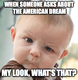 Skeptical Baby Meme | WHEN SOMEONE ASKS ABOUT THE AMERICAN DREAM MY LOOK, WHAT'S THAT? | image tagged in memes,skeptical baby | made w/ Imgflip meme maker