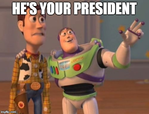X, X Everywhere Meme | HE'S YOUR PRESIDENT | image tagged in memes,x,x everywhere,x x everywhere | made w/ Imgflip meme maker