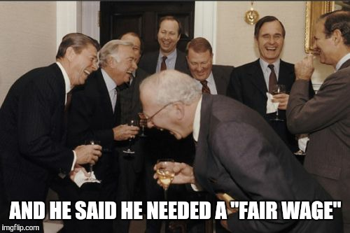 "Laughing Men In Suits Meme | AND HE SAID HE NEEDED A ""FAIR WAGE"" 