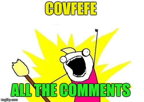 X All The Y Meme | COVFEFE ALL THE COMMENTS | image tagged in memes,x all the y | made w/ Imgflip meme maker