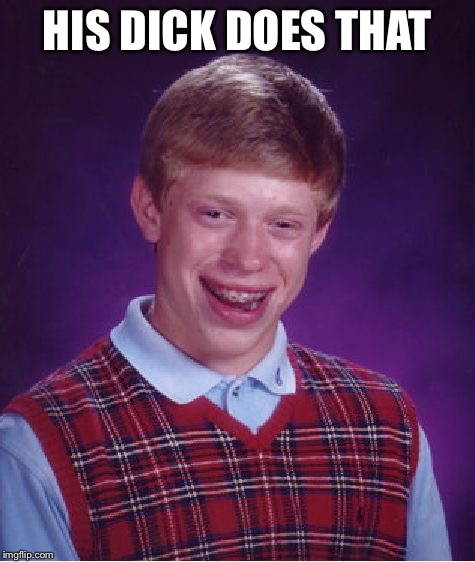 Bad Luck Brian Meme | HIS DICK DOES THAT | image tagged in memes,bad luck brian | made w/ Imgflip meme maker