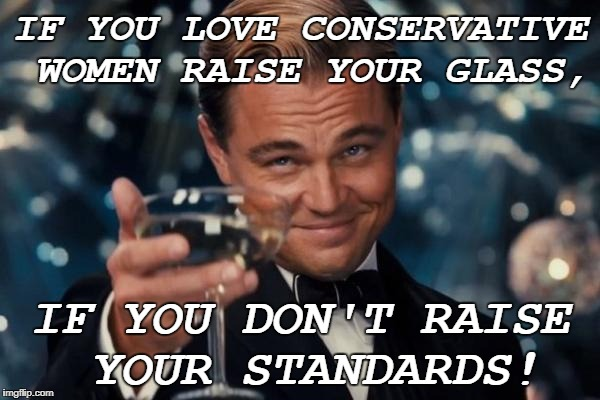 Conservative =/= Republican necessarily  | IF YOU LOVE CONSERVATIVE WOMEN RAISE YOUR GLASS, IF YOU DON'T RAISE YOUR STANDARDS! | image tagged in memes,leonardo dicaprio cheers,conservative,women,love | made w/ Imgflip meme maker