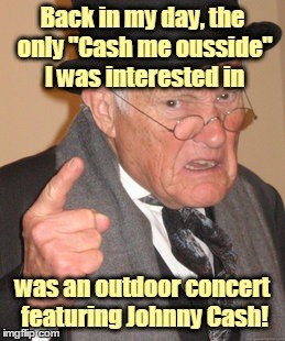 "Yeah, it's weak. I know. :-) | Back in my day, the only ""Cash me ousside"" I was interested in was an outdoor concert featuring Johnny Cash! 