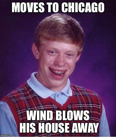 Bad Luck Brian Meme | MOVES TO CHICAGO WIND BLOWS HIS HOUSE AWAY | image tagged in memes,bad luck brian | made w/ Imgflip meme maker