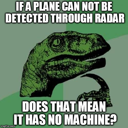 undetectable plane | IF A PLANE CAN NOT BE DETECTED THROUGH RADAR DOES THAT MEAN IT HAS NO MACHINE? | image tagged in memes,philosoraptor | made w/ Imgflip meme maker
