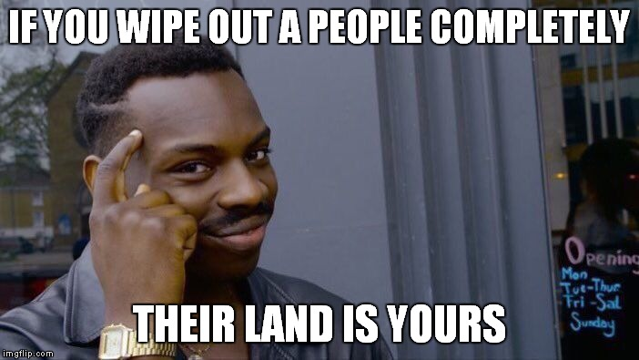 Roll Safe Think About It Meme | IF YOU WIPE OUT A PEOPLE COMPLETELY THEIR LAND IS YOURS | image tagged in memes,roll safe think about it | made w/ Imgflip meme maker