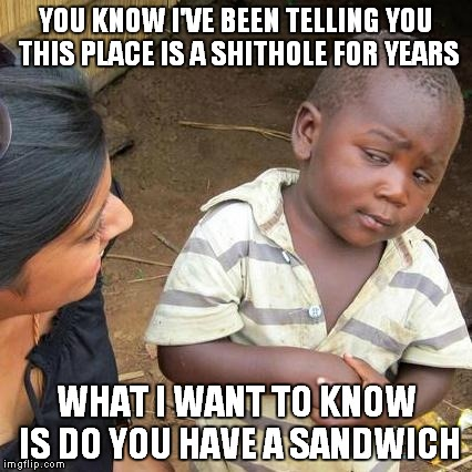 Third World Skeptical Kid Meme | YOU KNOW I'VE BEEN TELLING YOU THIS PLACE IS A SHITHOLE FOR YEARS WHAT I WANT TO KNOW IS DO YOU HAVE A SANDWICH | image tagged in memes,third world skeptical kid | made w/ Imgflip meme maker