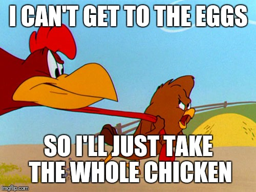 I CAN'T GET TO THE EGGS SO I'LL JUST TAKE THE WHOLE CHICKEN | made w/ Imgflip meme maker